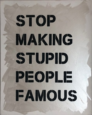 Name:  stop making stupid people famous.jpg